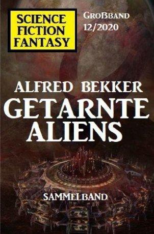 Getarnte Aliens: Science Fiction Fantasy Großband 12/2020